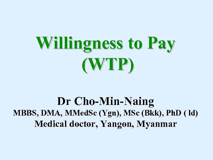 Willingness to Pay (WTP) Dr Cho-Min-Naing MBBS, DMA, MMed. Sc (Ygn), MSc (Bkk), Ph.