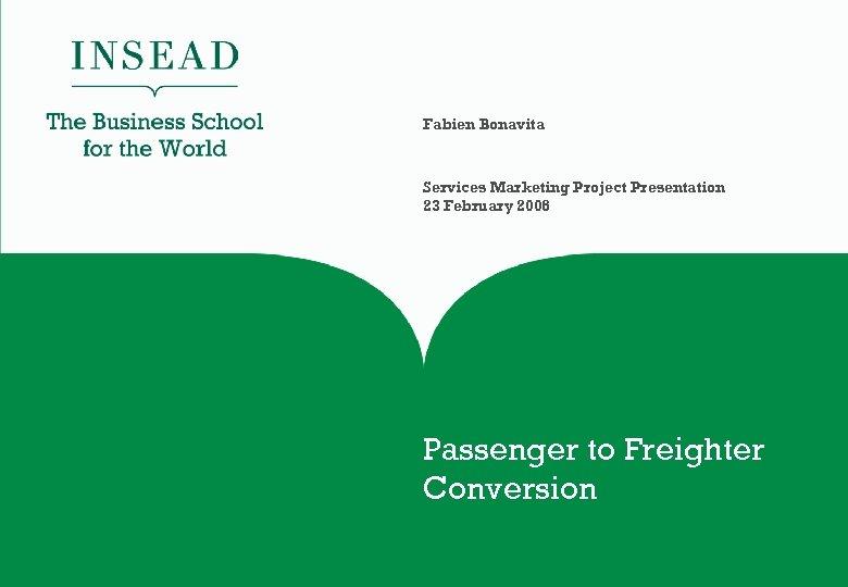 Fabien Bonavita Services Marketing Project Presentation 23 February 2006 Passenger to Freighter Conversion