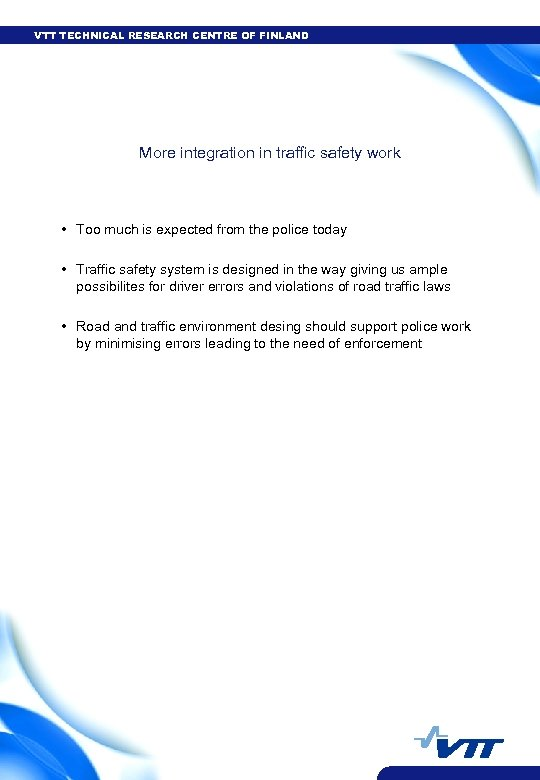 VTT TECHNICAL RESEARCH CENTRE OF FINLAND More integration in traffic safety work • Too
