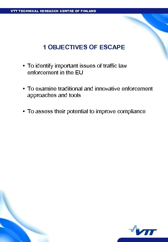 VTT TECHNICAL RESEARCH CENTRE OF FINLAND 1 OBJECTIVES OF ESCAPE • To identify important