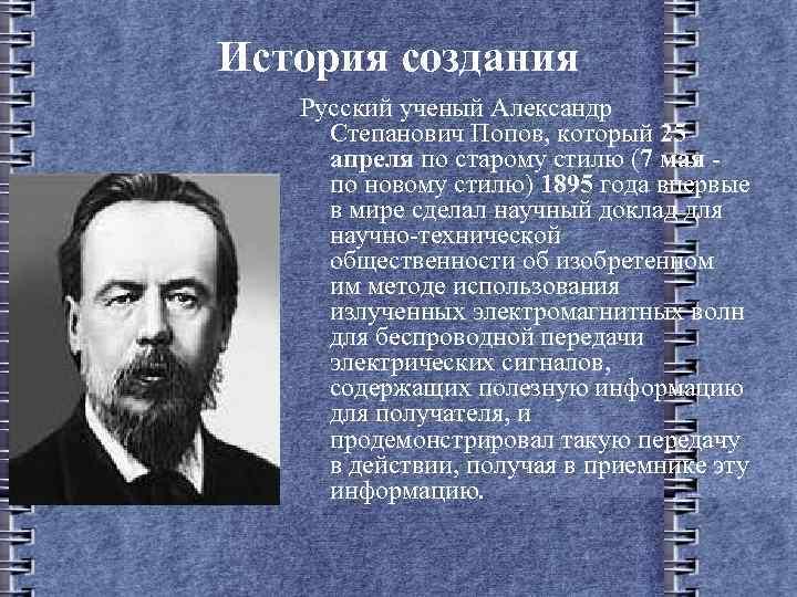 История создания Русский ученый Александр Степанович Попов, который 25 апреля по старому стилю (7