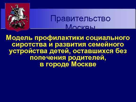 Правительство Москвы Модель профилактики социального сиротства и развития семейного устройства детей, оставшихся без попечения