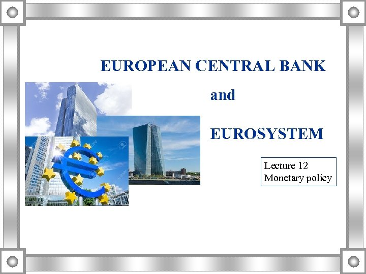 EUROPEAN CENTRAL BANK and EUROSYSTEM Lecture 12 Monetary policy