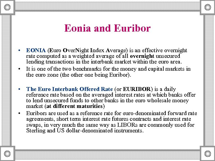 Eonia and Euribor • EONIA (Euro Over. Night Index Average) is an effective overnight