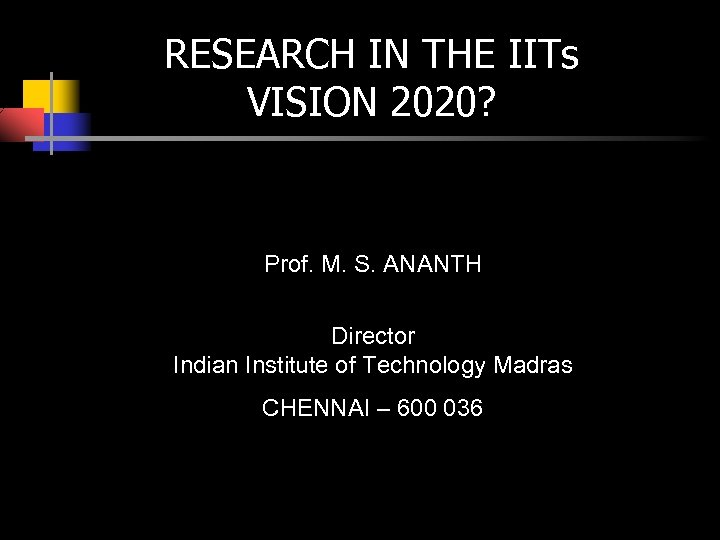 RESEARCH IN THE IITs VISION 2020? Prof. M. S. ANANTH Director Indian Institute of