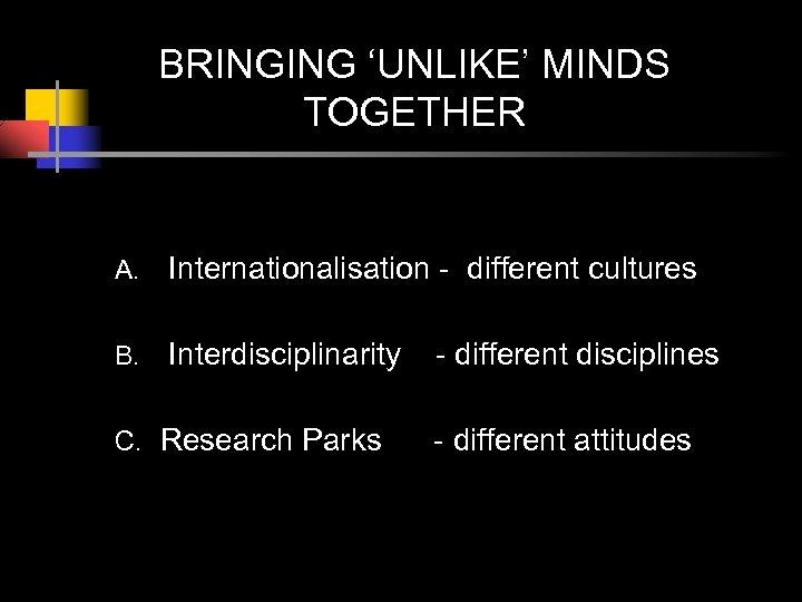 BRINGING 'UNLIKE' MINDS TOGETHER A. Internationalisation - different cultures B. Interdisciplinarity C. Research Parks