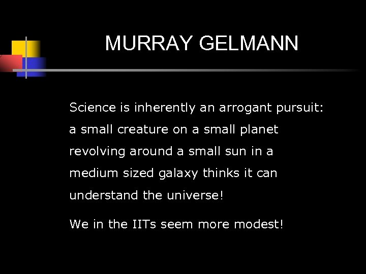 MURRAY GELMANN Science is inherently an arrogant pursuit: a small creature on a small