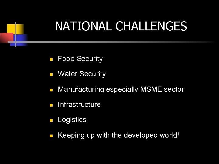NATIONAL CHALLENGES n Food Security n Water Security n Manufacturing especially MSME sector n