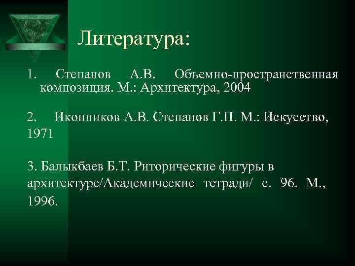 Литература: 1. Степанов А. В. Объемно-пространственная композиция. М. : Архитектура, 2004 2. Иконников А.