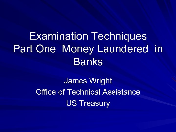 Examination Techniques Part One Money Laundered in Banks James Wright Office of Technical Assistance