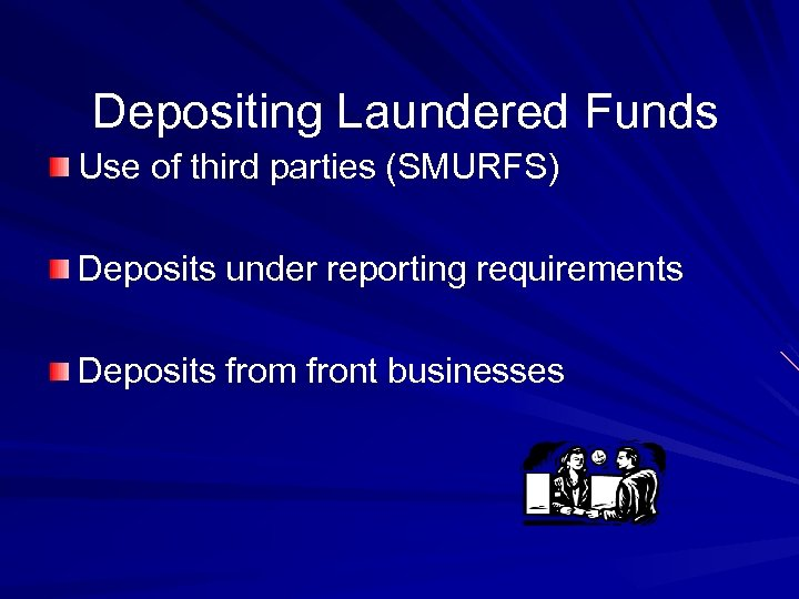 Depositing Laundered Funds Use of third parties (SMURFS) Deposits under reporting requirements Deposits from