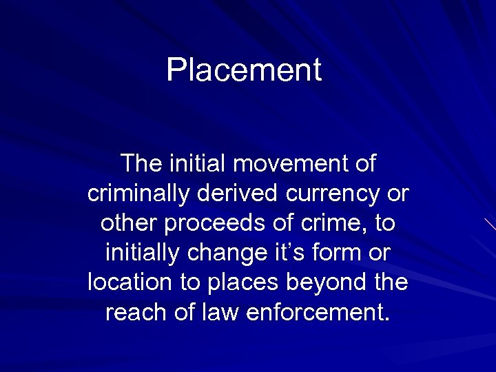 Placement The initial movement of criminally derived currency or other proceeds of crime, to