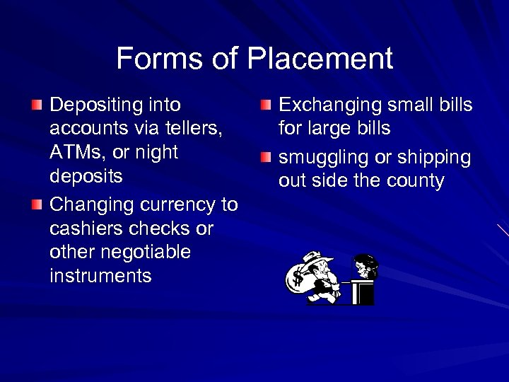 Forms of Placement Depositing into accounts via tellers, ATMs, or night deposits Changing currency