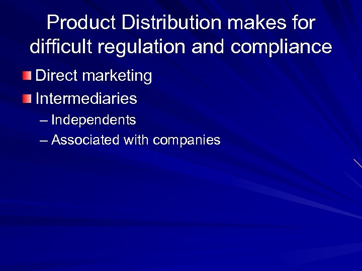 Product Distribution makes for difficult regulation and compliance Direct marketing Intermediaries – Independents –