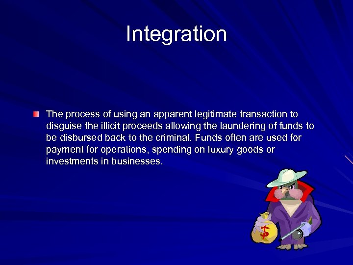 Integration The process of using an apparent legitimate transaction to disguise the illicit proceeds