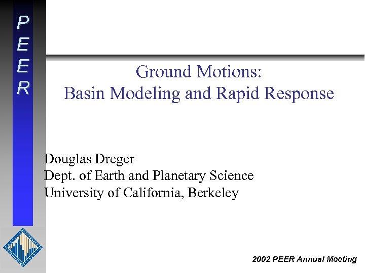 P E E R Ground Motions: Basin Modeling and Rapid Response Douglas Dreger Dept.