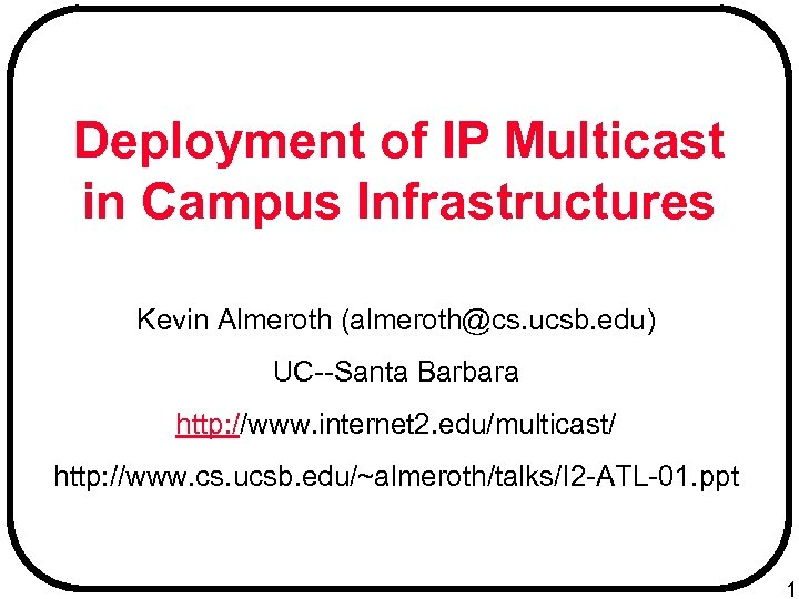 Deployment of IP Multicast in Campus Infrastructures Kevin Almeroth (almeroth@cs. ucsb. edu) UC--Santa Barbara