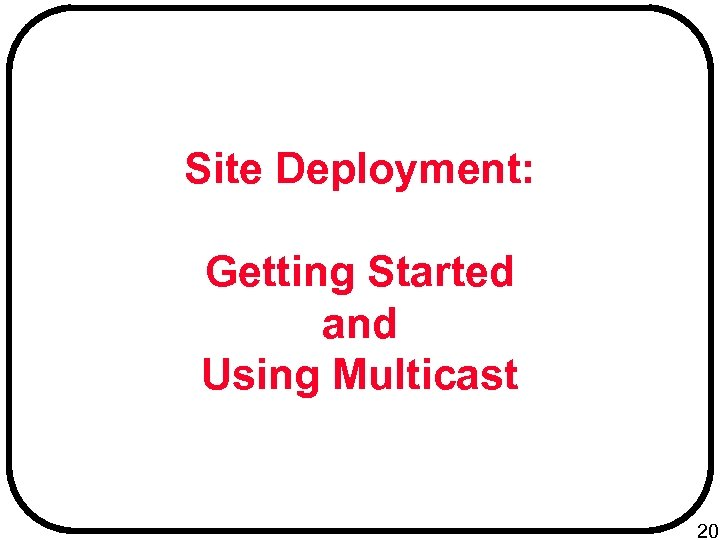 Site Deployment: Getting Started and Using Multicast 20