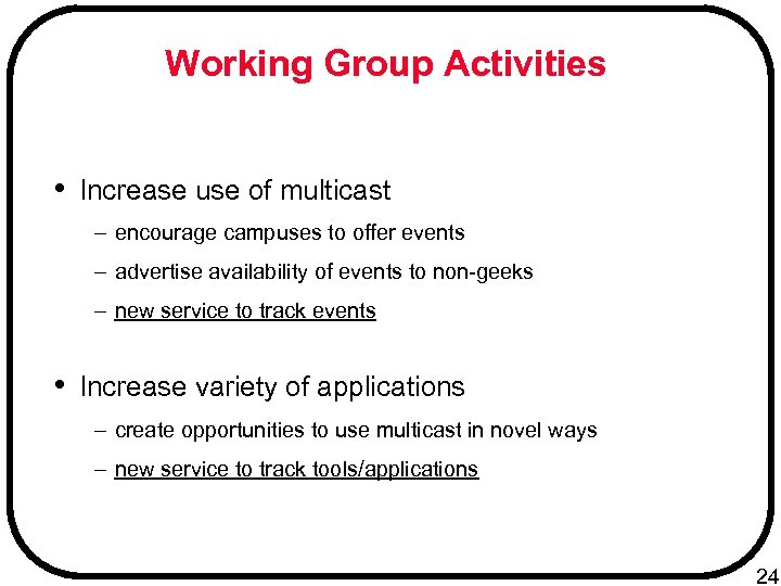 Working Group Activities • Increase use of multicast – encourage campuses to offer events