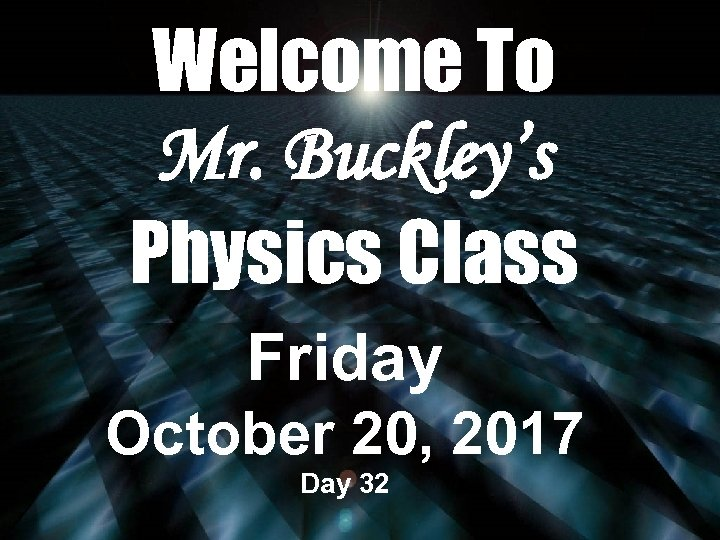 Welcome To Mr. Buckley's Physics Class Friday October 20, 2017 Day 32