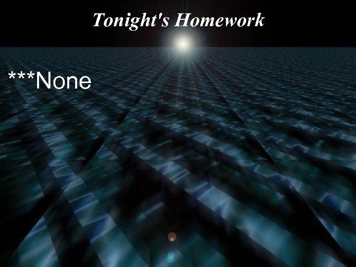 Tonight's Homework ***None