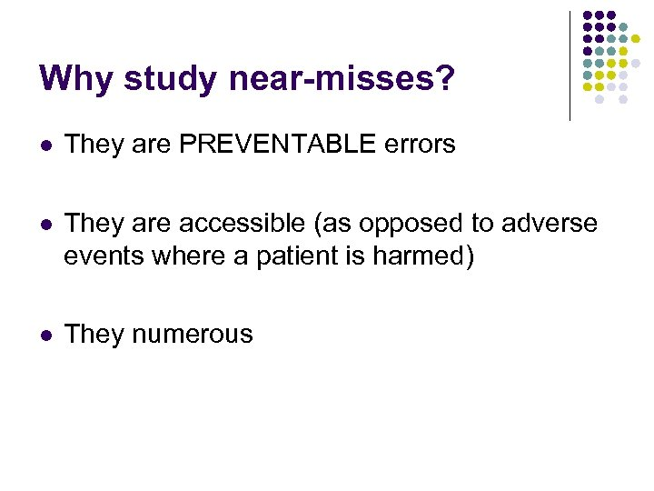 Why study near-misses? l They are PREVENTABLE errors l They are accessible (as opposed
