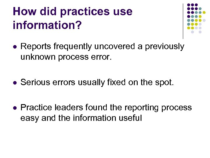 How did practices use information? l Reports frequently uncovered a previously unknown process error.