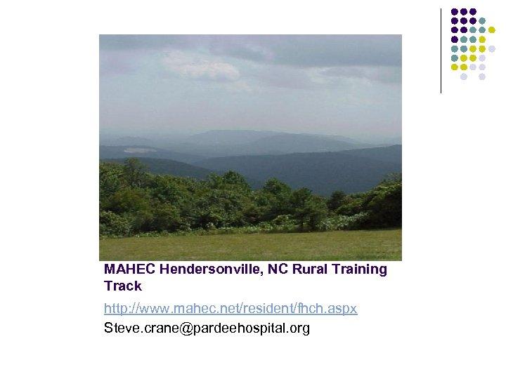 MAHEC Hendersonville, NC Rural Training Track http: //www. mahec. net/resident/fhch. aspx Steve. crane@pardeehospital. org