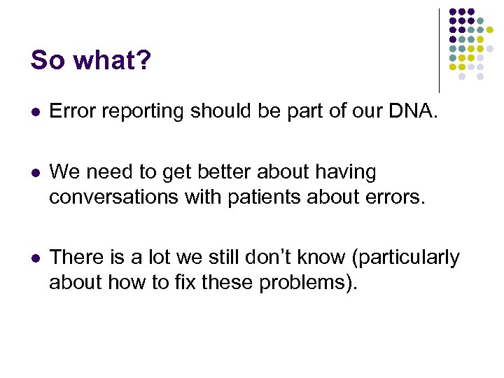So what? l Error reporting should be part of our DNA. l We need
