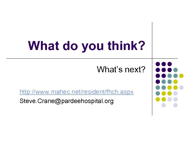 What do you think? What's next? http: //www. mahec. net/resident/fhch. aspx Steve. Crane@pardeehospital. org