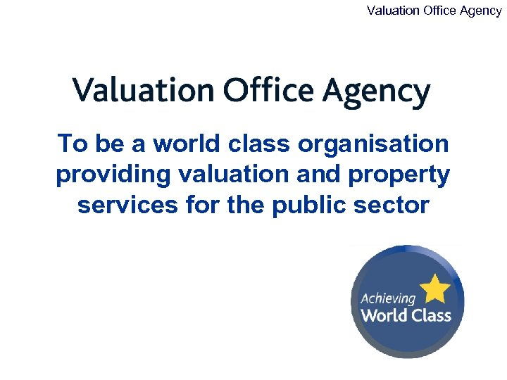 Valuation Office Agency To be a world class organisation providing valuation and property services