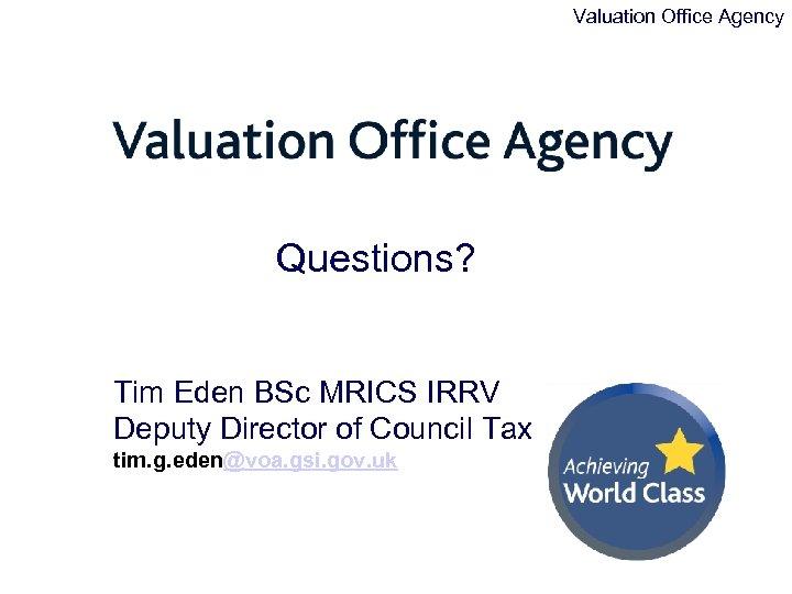 Valuation Office Agency Questions? Tim Eden BSc MRICS IRRV Deputy Director of Council Tax