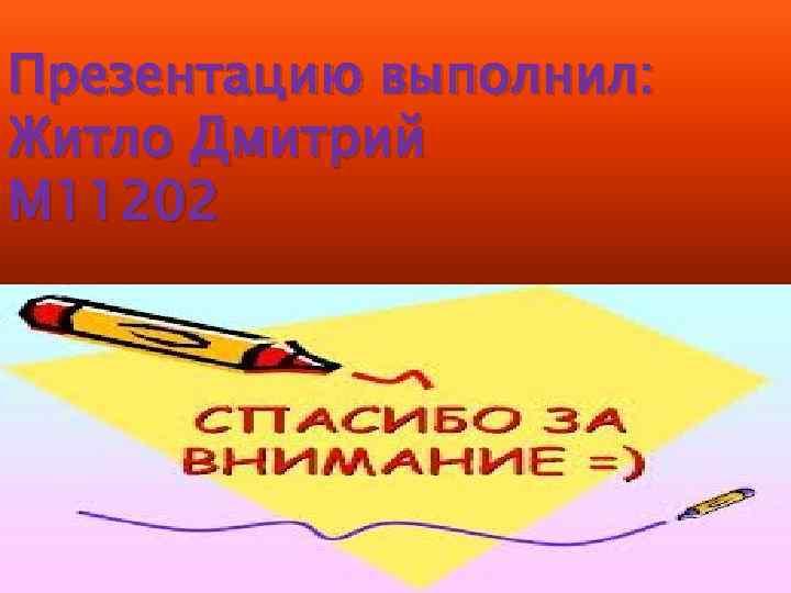 Презентацию выполнил: Житло Дмитрий М 11202