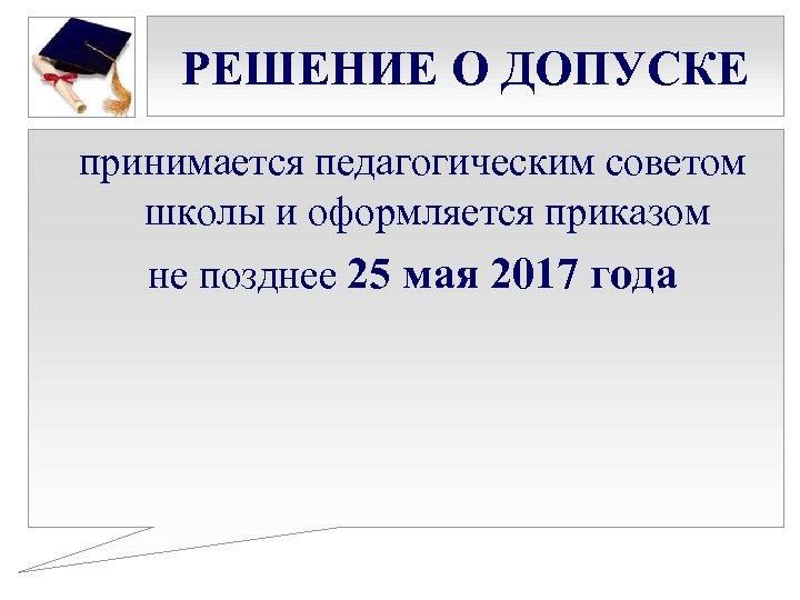 РЕШЕНИЕ О ДОПУСКЕ принимается педагогическим советом школы и оформляется приказом не позднее 25 мая