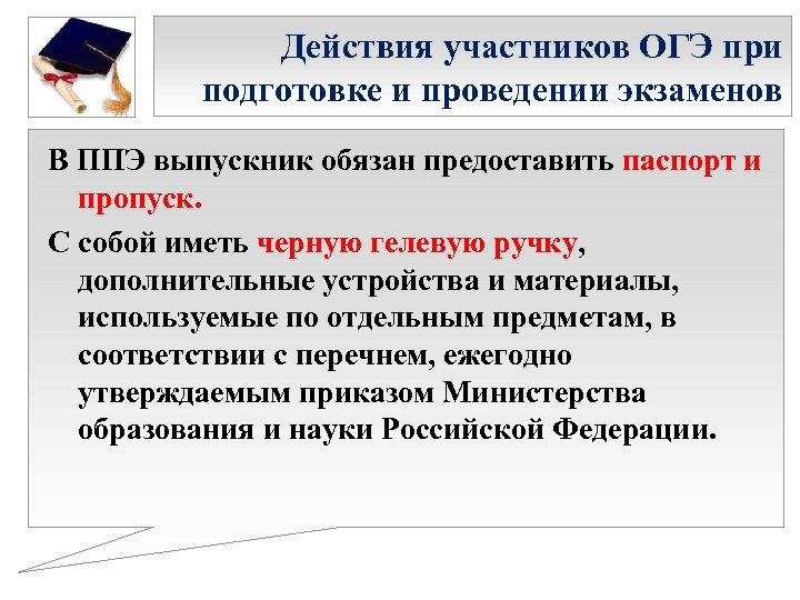 Действия участников ОГЭ при подготовке и проведении экзаменов В ППЭ выпускник обязан предоставить паспорт