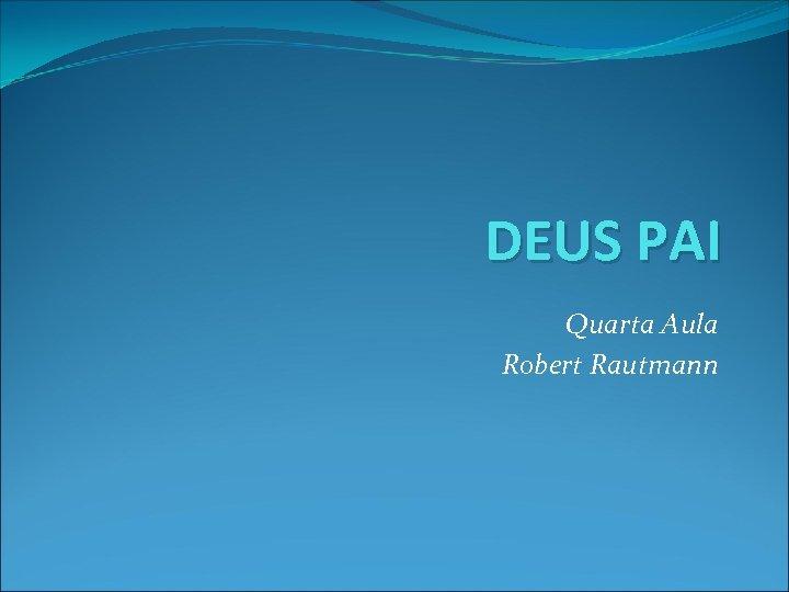 DEUS PAI Quarta Aula Robert Rautmann
