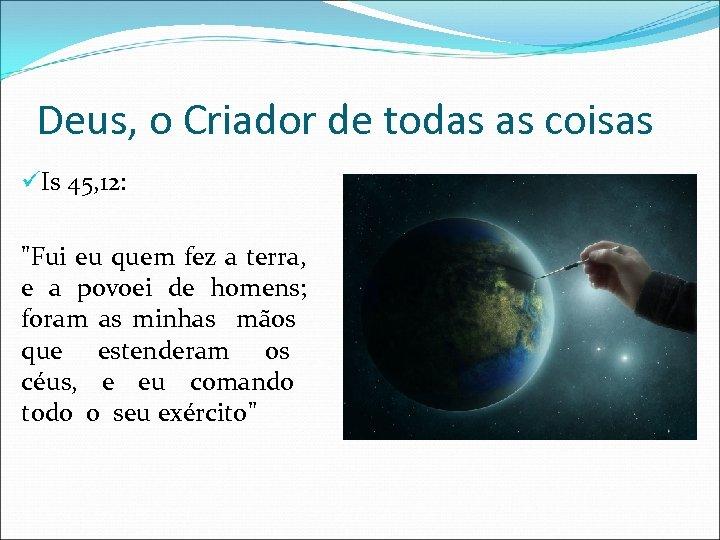 Deus, o Criador de todas as coisas üIs 45, 12: