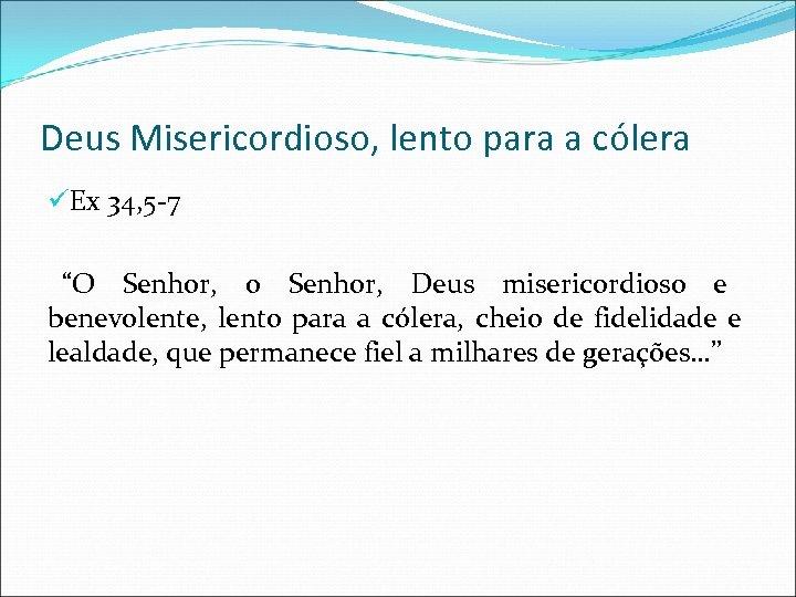 """Deus Misericordioso, lento para a cólera üEx 34, 5 -7 """"O Senhor, o Senhor,"""