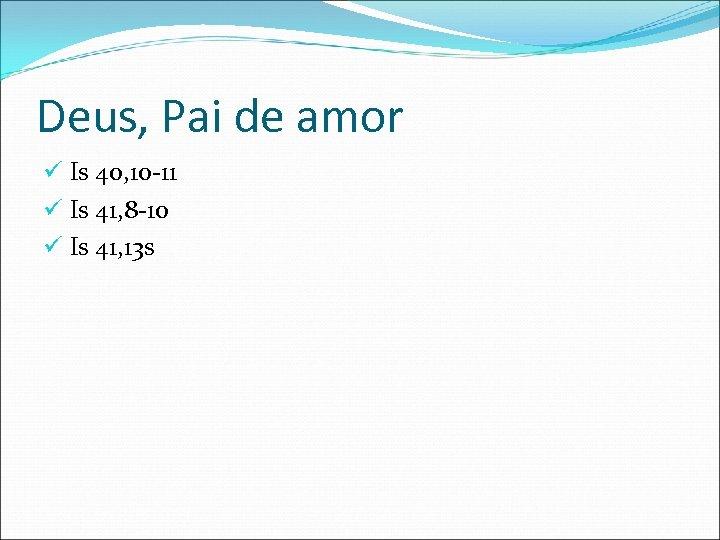 Deus, Pai de amor ü Is 40, 10 -11 ü Is 41, 8 -10