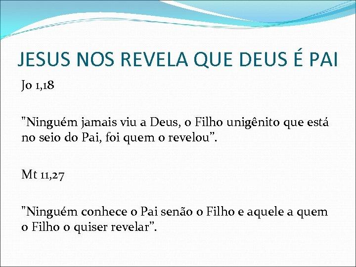 JESUS NOS REVELA QUE DEUS É PAI Jo 1, 18