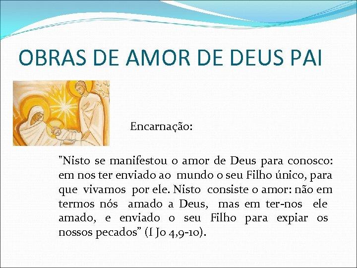 OBRAS DE AMOR DE DEUS PAI Encarnação: