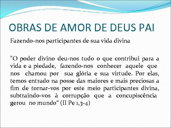 OBRAS DE AMOR DE DEUS PAI Fazendo-nos participantes de sua vida divina