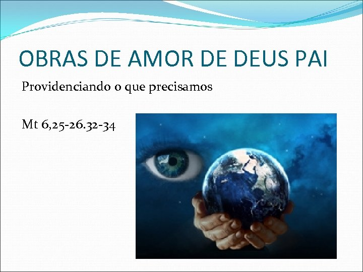 OBRAS DE AMOR DE DEUS PAI Providenciando o que precisamos Mt 6, 25 -26.