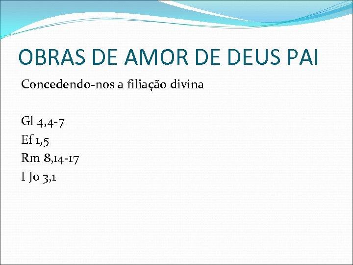 OBRAS DE AMOR DE DEUS PAI Concedendo-nos a filiação divina Gl 4, 4 -7