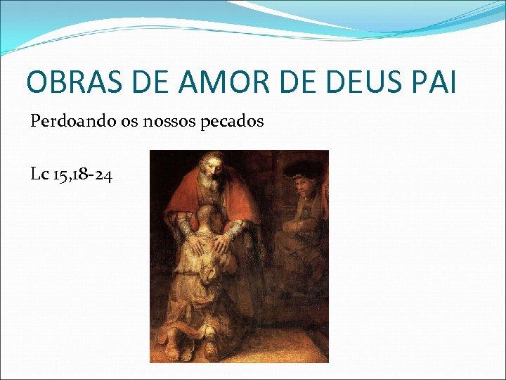 OBRAS DE AMOR DE DEUS PAI Perdoando os nossos pecados Lc 15, 18 -24