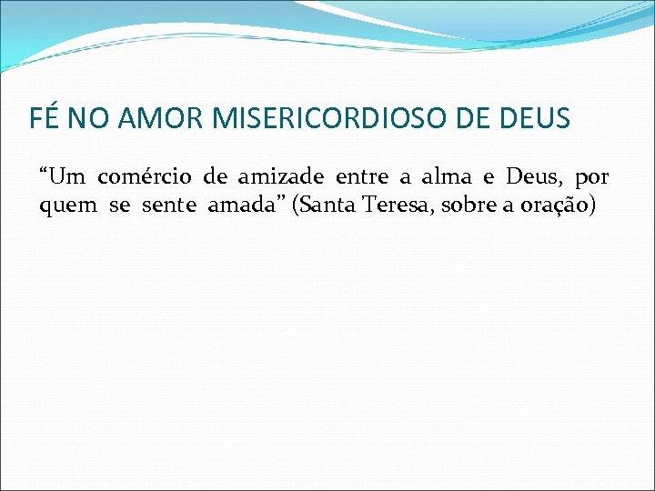 """FÉ NO AMOR MISERICORDIOSO DE DEUS """"Um comércio de amizade entre a alma e"""