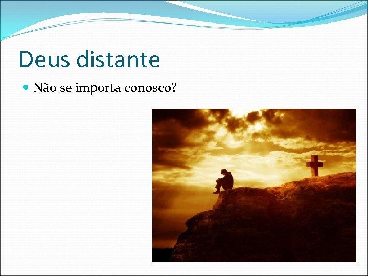 Deus distante Não se importa conosco?