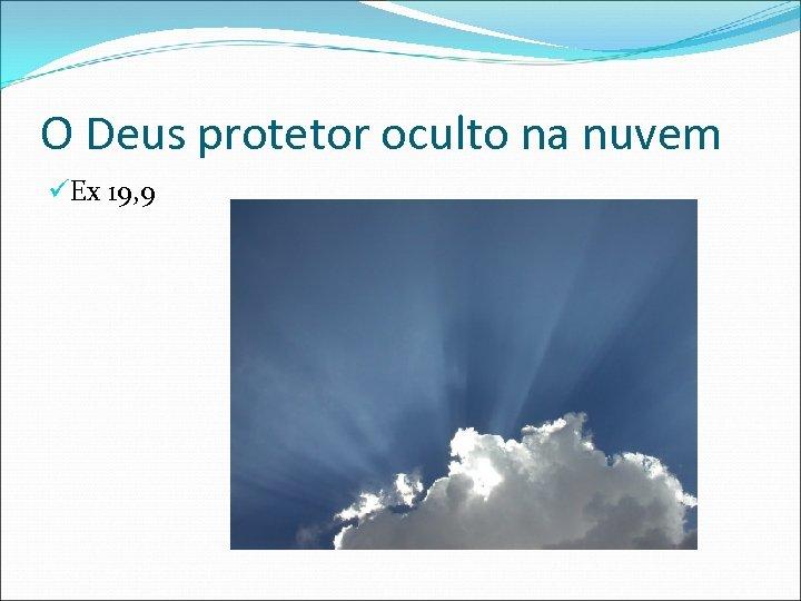 O Deus protetor oculto na nuvem üEx 19, 9