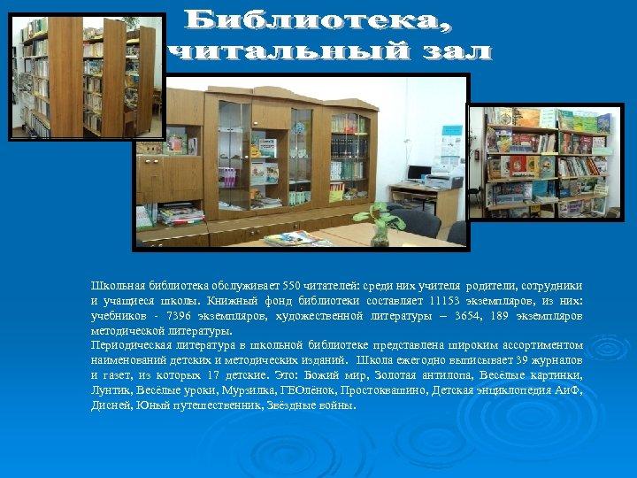 Школьная библиотека обслуживает 550 читателей: среди них учителя родители, сотрудники и учащиеся школы. Книжный