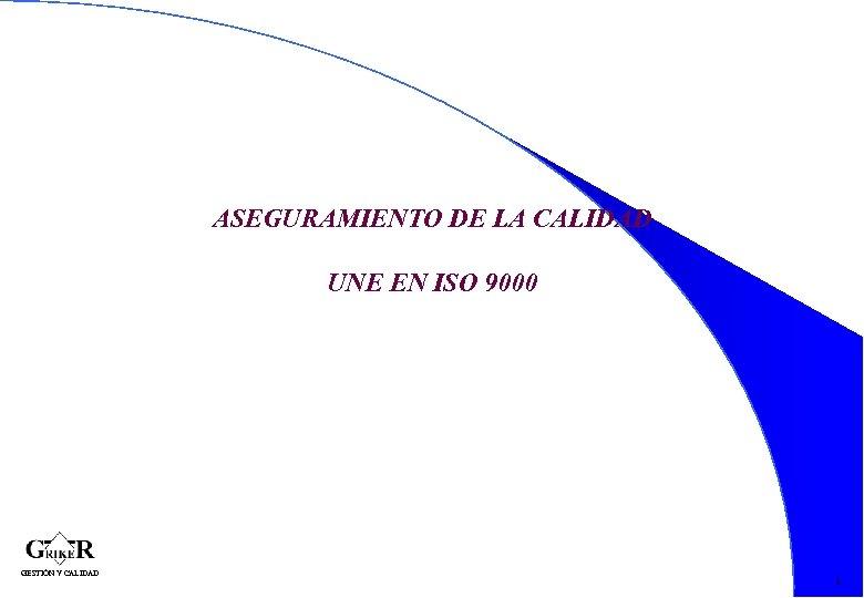 ASEGURAMIENTO DE LA CALIDAD UNE EN ISO 9000 1 GESTIÓN Y CALIDAD 1